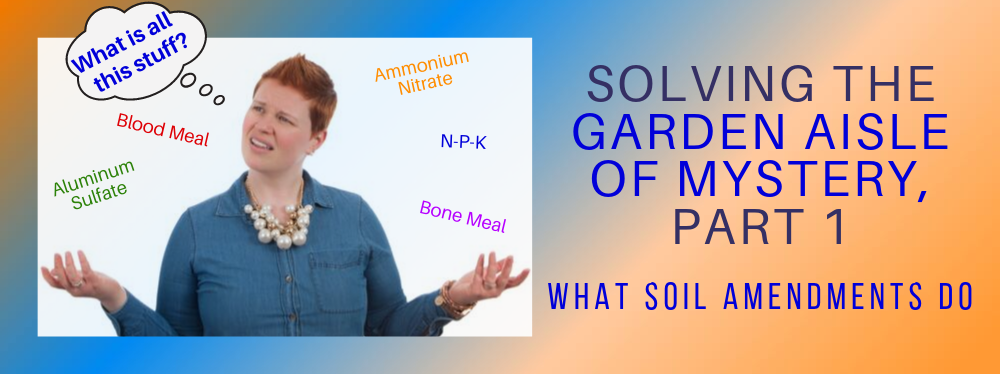 Solving the Garden Aisle of Mystery, Part 1: What Soil Amendments Do