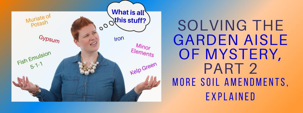 Solving the Garden Aisle of Mystery, Part 2: More Soil Amendments Explained
