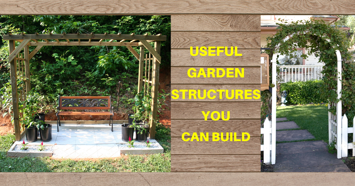 Useful Garden Structures You Can Build
